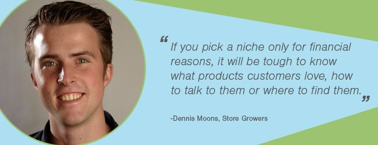 Dennis Moons - If you pick a niche only for financial reasons, it will be tough to know what products customers love, how to talk to them or where to find them.
