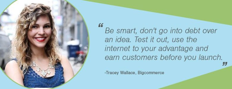 Tracy Wallace Be smart, don't go into debt over an idea. Test it out, use the internet to your advantage and earn customers before you launch.