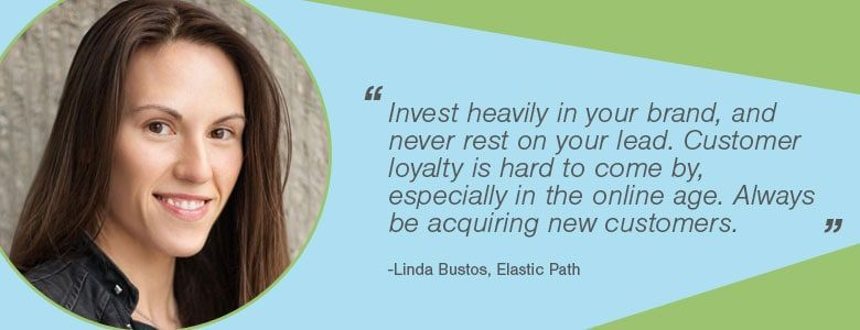 Linda Bustos - Invest heavily in your brand, and never rest on your lead. Customer loyalty is hard to come by, especially in the online age. Always be acquiring new customers.