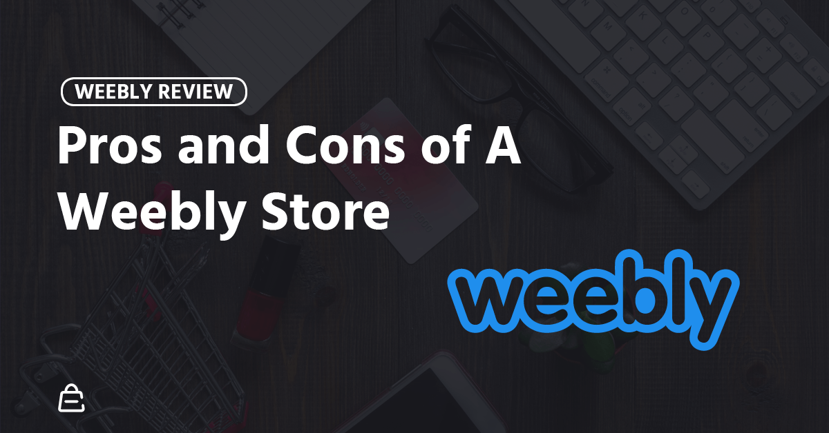 Weebly Ecommerce Review: Pros and Cons of A Weebly Store [2019]